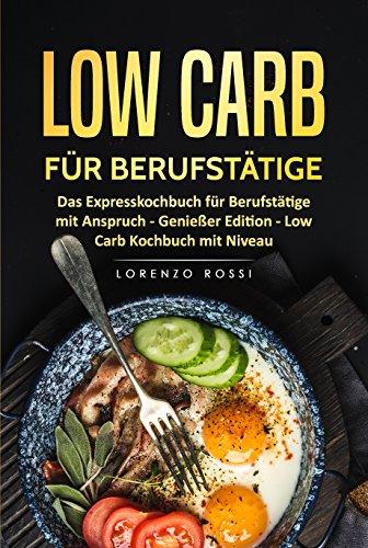 Low Carb für Berufstätige: Das Expresskochbuch für Berufstätige mit Anspruch (Low Carb Kochbuch, Low Carb für Faule, Low Carb für Einsteiger, Low Carb Rezepte)