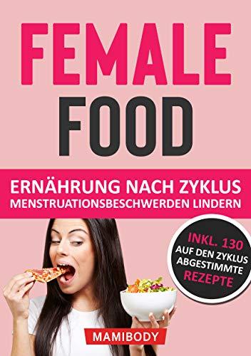 Female Food: Ernährung nach Zyklus - Menstruationsbeschwerden lindern: weibliche Hormone im Griff: PMS, Blähbauch, Wassereinlagerungen & Cellulite ade, leicht abnehmen ohne Heißhunger & Fressattacken
