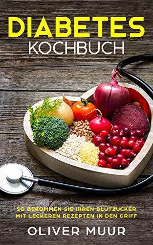 Diabetes Kochbuch: Die besten Diabetes Rezepte für ernährungsbewusste Menschen. So bekommen Sie Blutzucker, Übergewicht und Cholesterin in den Griff. Inklusive Einkaufslisten für Anfänger