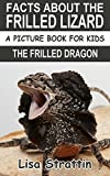 Facts About The Frilled Lizard: The Frilled Dragon (A Picture Book For Kids 39)