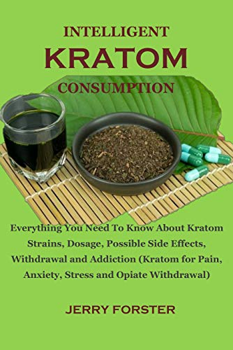 INTELLIGENT KRATOM CONSUMPTION: Everything You Need To Know About Kratom Strains, Dosage, Possible Side Effects, Withdrawal and Addiction (Kratom for Pain, ... and Opiate Withdrawal) (English Edition)