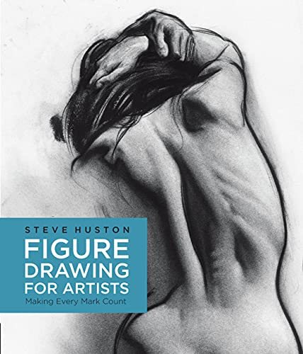 Figure Drawing for Artists: Making Every Mark Count by Steve Huston