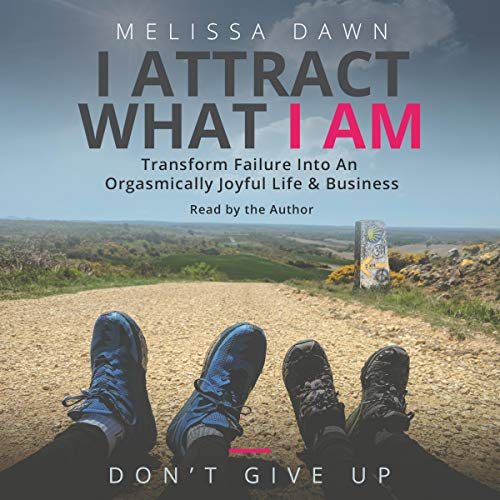 I Attract What I Am: Transform Failure into an Orgasmically Joyful Life & Business cover art