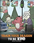 Train Your Dragon To Be Kind: A Dragon Book To Teach Children About Kindness.  A Cute Children Story To Teach Kids To Be K...