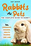 Rabbits As Pets: The Complete Guide To Rabbit Ownership, Housing, Health, Training And Care