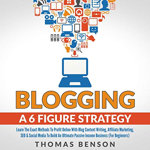 Blogging a 6 Figure Strategy: Learn the Exact Methods to Profit Online with Blog Content Writing, Affiliate Marketing, SEO, & Social Media to Build an Ultimate Passive Income Business Audiobook By Thomas Benson cover art