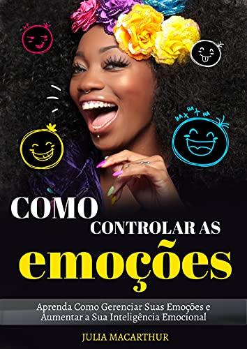 Como Controlar As Emoções: Aprenda Como Gerenciar Suas Emoções E Aumentar A Sua Inteligência Emocional (Portuguese Edition)