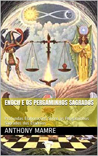 ENOCH E OS PERGAMINHOS SAGRADOS: Profundas Elaborações Sobre os Pergaminhos Sagrados dos Essênios