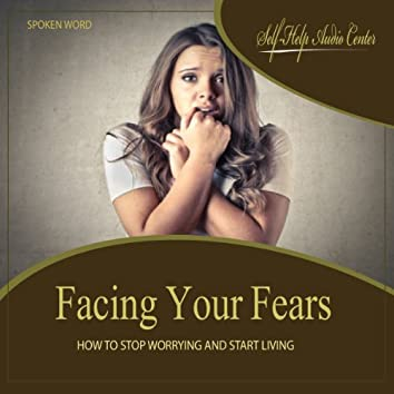 Facing Your Fears: How To Stop Worrying and Start Living