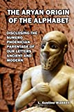 The Aryan Origin of the Alphabet: Disclosing the Sumero Phoenician Parentage of Our Letters Ancient and Modern