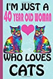 I'm Just A 40 Year Old Woman Who Loves Cats: Blank Lined Notebook, Birthday Gift 40 Year Old Woman, Cat Gifts For Womans