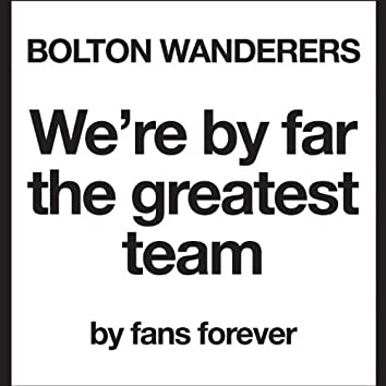 Bolton Wanderers We're By Far the Greatest Team