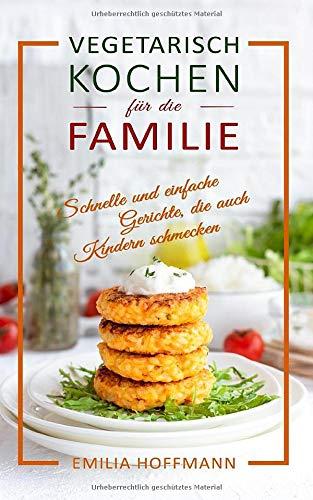 Vegetarisch Kochen für die Familie: Schnelle und einfache Gerichte, die...