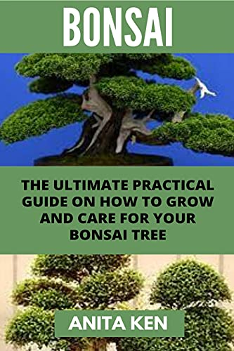BONSAI: AN ULTIMATE PRACTICAL GUIDE ON HOW TO GROW AND CARE FOR YOUR BONSAI TREES