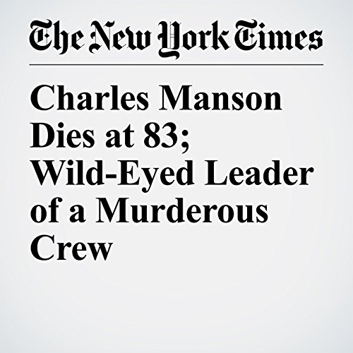 Charles Manson Dies at 83; Wild-Eyed Leader of a Murderous Crew audiobook cover art