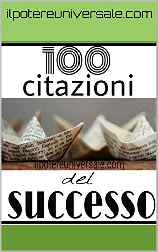 100 Citazioni del Successo: Le Citazioni che ti faranno raggiungere il successo