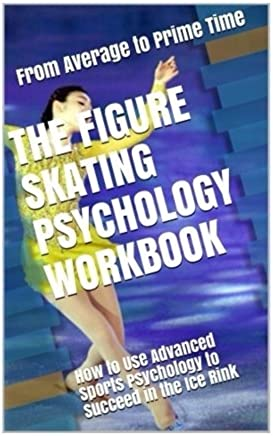 The Figure Skating Psychology Workbook: How to Use Advanced Sports Psychology to Succeed in the Ice Rink