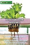 SECRETO DE JARDÍN HIDROPÓNICO: EL SECRETO PARA TENER SUS FRUTAS Y VERDURAS EN TODAS LAS ESTACIONES CON EL JARDÍN HIDROPÓNICO. CÓMO CULTIVAR PLANTAS PERFECTAS DURANTE TODO EL AÑO. (SPANISH VERSION)