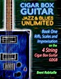 Cigar Box Guitar Jazz & Blues Unlimited - Book One 4 String: Book One: Riffs, Scales and Improvisation - 4 String Tuning GDGB