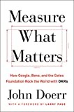 Measure What Matters - How Google, Bono, and the Gates Foundation Rock the World with OKRs