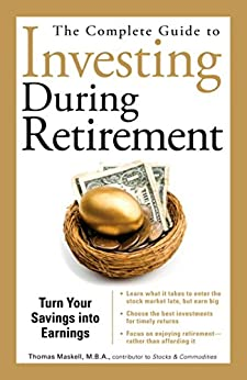 The Complete Guide to Investing During Retirement: Turn Your Savings Into Earnings by [Thomas Maskell]