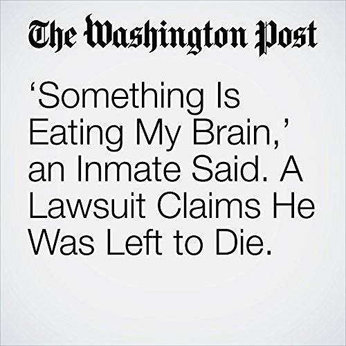 'Something Is Eating My Brain,' an Inmate Said. A Lawsuit Claims He Was Left to Die. copertina