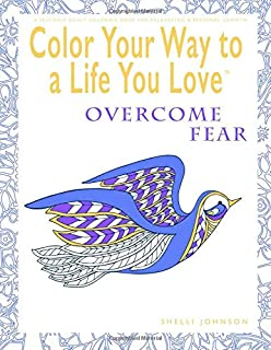 Color Your Way To A Life You Love: Overcome Fear (A Self-Help Adult Coloring Book for Relaxation and Personal Growth)