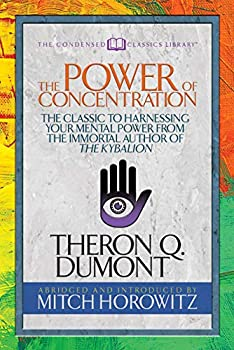 The Power of Concentration  Condensed Classics   The Classic to Harnessing Your Mental Power from the Immortal Author of The Kybalion