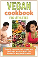 Vegan Cookbook for Athletes: How to become a stronger and healthier athlete with the Powerful Vegan Nutrition