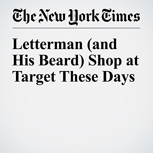 Letterman (and His Beard) Shop at Target These Days                   By:                                                                                                                                 Dave Itzkoff                               Narrated by:                                                                                                                                 Keith Sellon-Wright                      Length: 15 mins     Not rated yet     Overall 0.0