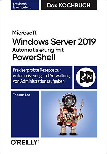 Microsoft Windows Server 2019 Automatisierung mit PowerShell – Das Kochbuch: Praxiserprobte Rezepte zur Automatisierung und Verwaltung von Administrationsaufgaben