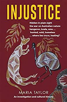 Injustice: Hidden in plain sight the war on Australian nature kangaroo, koala, emu... hunted, sold, homeless... where lies truce, healing? by [Maria Taylor]