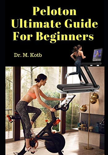 Peloton Ultimate Guide For Beginners: Secrets of Peloton Bike , Treadmill and App - Honest Reviews, Answers to Top Questions and Best Peloton Alternatives. (Peloton Reviews)