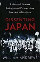 Dissenting Japan: A History of Japanese Radicalism and Counterculture, from 1945 to Fukushima