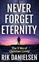 Never Forget Eternity: The Three Ws of Christian Living