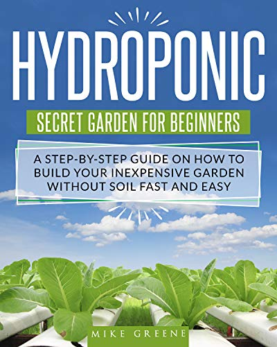 HYDROPONIC SECRET GARDEN FOR BEGINNERS: A STEP-BY-STEP GUIDE ON HOW TO BUILD YOUR INEXPENSIVE GARDEN WITHOUT SOIL FAST…