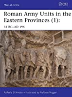Roman Army Units in the Eastern Provinces (1): 31 BC-AD 195 (Men at Arms Series)
