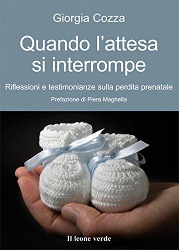 Quando L'attesa Si Interrompe: Riflessioni e testimonanze sulla perdita prenatale (Il bambino naturale Vol. 18)