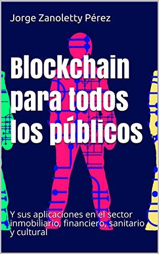 Blockchain para todos los públicos: Y sus aplicaciones en el sector inmobiliario, financiero, sanitario y cultural