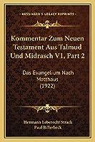 Kommentar Zum Neuen Testament Aus Talmud Und Midrasch V1, Part 2: Das Evangelium Nach Matthaus (1922)