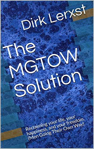 The MGTOW Solution: Reclaiming your life, your happiness, and your freedom. (Men Going Their Own Way) (English Edition)