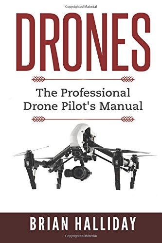 Drones: The Professional Drone Pilot's Manual (Volume 1)