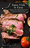 Sous-Vide Is Easy: 50 Recipes That Will Help You Unravel the Secrets of This New Way of Cooking Everything Easily