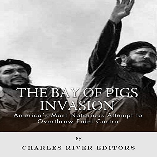 The Bay of Pigs Invasion: President Kennedy's Failed Attempt to Overthrow Fidel Castro audiobook cover art