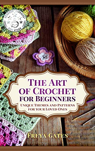 The Art of Crochet for Beginners: Unique Themes and Patterns for your Loved Ones (Creative Art for Beginners Book 1) by [Freya Gates]