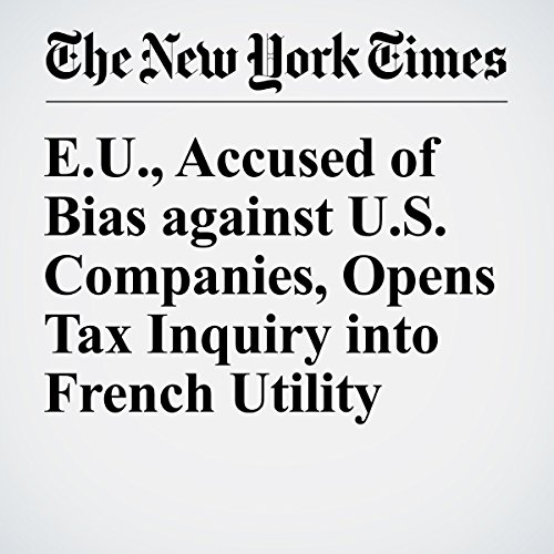 E.U., Accused of Bias against U.S. Companies, Opens Tax Inquiry into French Utility audiobook cover art