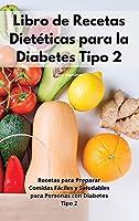 Libro de Recetas Dietéticas para la Diabetes Tipo 2: Recetas para Preparar Comidas Fáciles y Saludables para Personas con Diabetes Tipo 2. Diabetic Recipes (Spanish Edition)
