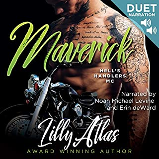 Maverick     Hell's Handlers MC, Book 2              Written by:                                                                                                                                 Lilly Atlas                               Narrated by:                                                                                                                                 Noah Michael Levine,                                                                                        Erin deWard                      Length: 9 hrs and 18 mins     1 rating     Overall 5.0