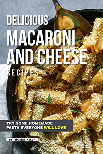 Delicious Macaroni and Cheese Recipes: Try Some Homemade Pasta Everyone Will Love by [Thomas Kelly]
