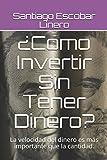 ¿Como Invertir Sin Tener Dinero?: La velocidad del dinero es más importante que la cantidad.: 1 (Lucha por la Libertad Financiera)